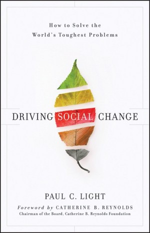 DRIVING SOCIAL CHANGE: How to Solve the World's Toughest Problems Paul C. Light