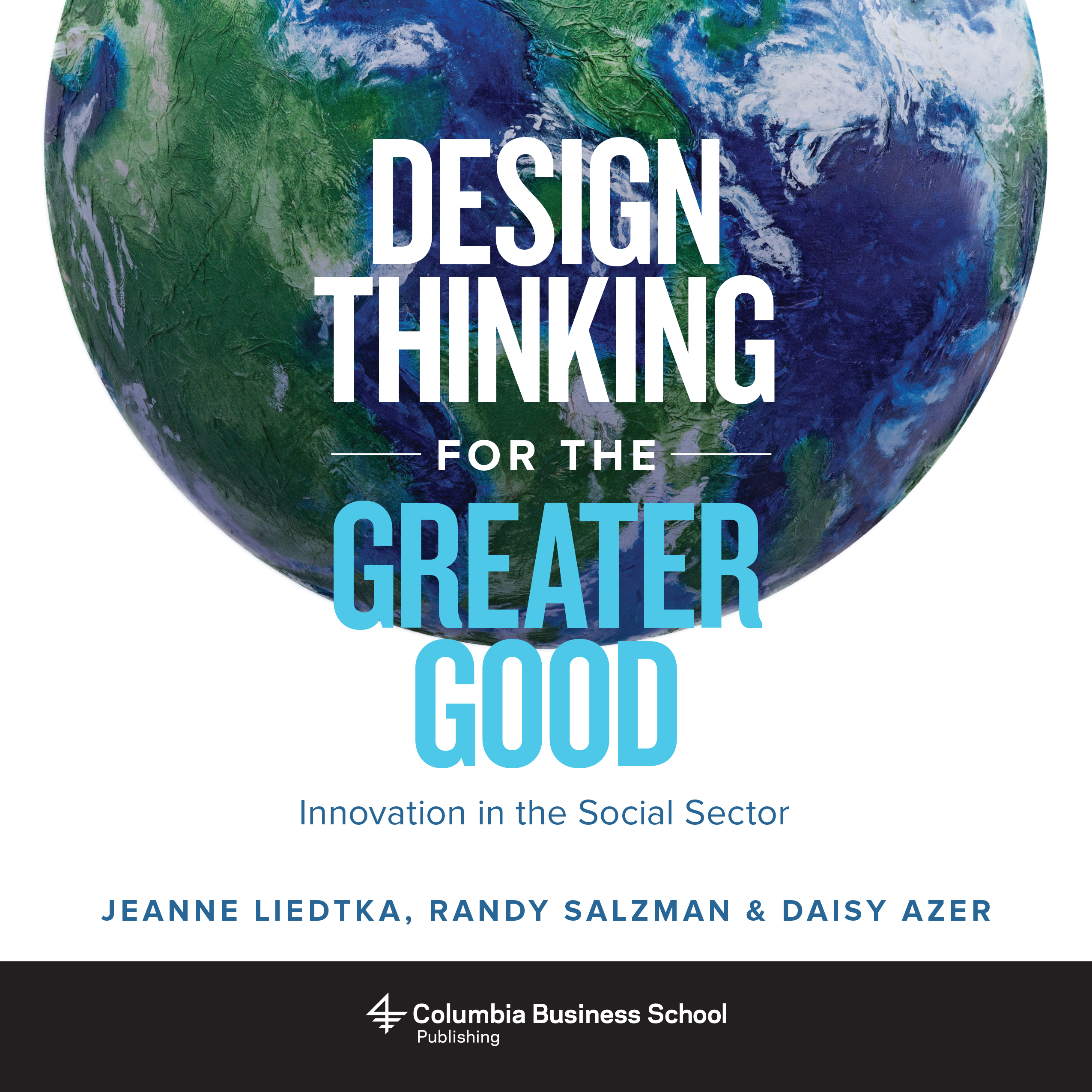 Design Thinking For The Greater Good Innovation In The Social Sector By Jeanne Liedtka Randy Salzman Daisy Azer Social Impact By Design