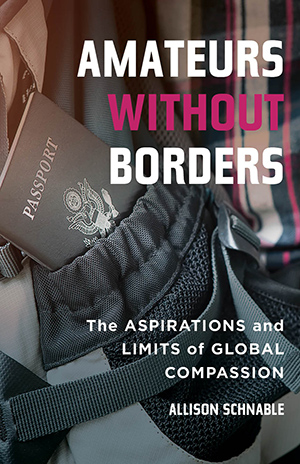 Amateurs without Borders: The Aspirations and Limits of Global Compassion by Allison Schnable   Thinking Small - Stanford Social Innovation Review