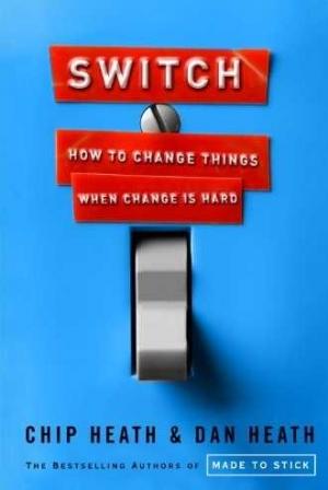 SWITCH: How to Change Things When Change Is Hard Chip Heath & Dan Heath