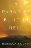 A PARADISE BUILT IN HELL: The Extraordinary Communities That Arise in Disaster Rebecca Solnit