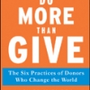 DO MORE THAN GIVE: The Six Practices of Donors Who Change the World Leslie R. Crutchfield, John V. Kania, & Mark R. Kramer
