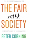 THE FAIR SOCIETY: The Science of Human Nature and the Pursuit of Social Justice Peter Corning