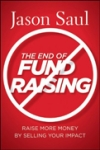 THE END OF FUNDRAISING: Raise More Money by Selling Your Impact Jason Saul