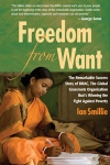FREEDOM FROM WANT: The Remarkable Success Story of BRAC, the Global Grassroots Organization That's Winning the Fight Against Poverty Ian Smillie