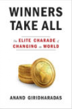 Winners Take All: The Elite Charade of Changing the World, by Anand Giridharadas