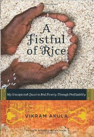 A FISTFUL OF RICE: My Unexpected Quest to End Poverty Through Profi tability Vikram Akula