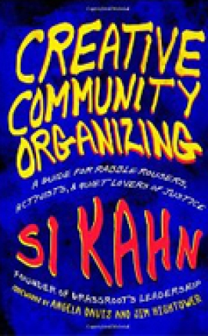 CREATIVE COMMUNITY ORGANIZING: A Guide for Rabble- Rousers, Activists, and Quiet Lovers of Justice Si Kahn