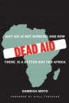 DEAD AID: Why Aid Is Not Working and How There Is a Better Way for Africa Dambisa Moyo