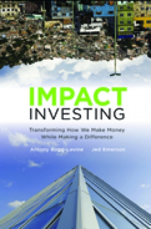 IMPACT INVESTING: Transforming How We Make Money While Making a Difference Antony Bugg-Levine & Jed Emerson