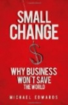 SMALL CHANGE: Why Business Won't Save the World Michael Edwards
