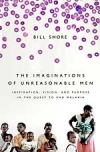 THE IMAGINATIONS OF UNREASONABLE MEN: Inspiration, Vision, and Purpose in the Quest to End Malaria Bill Shore